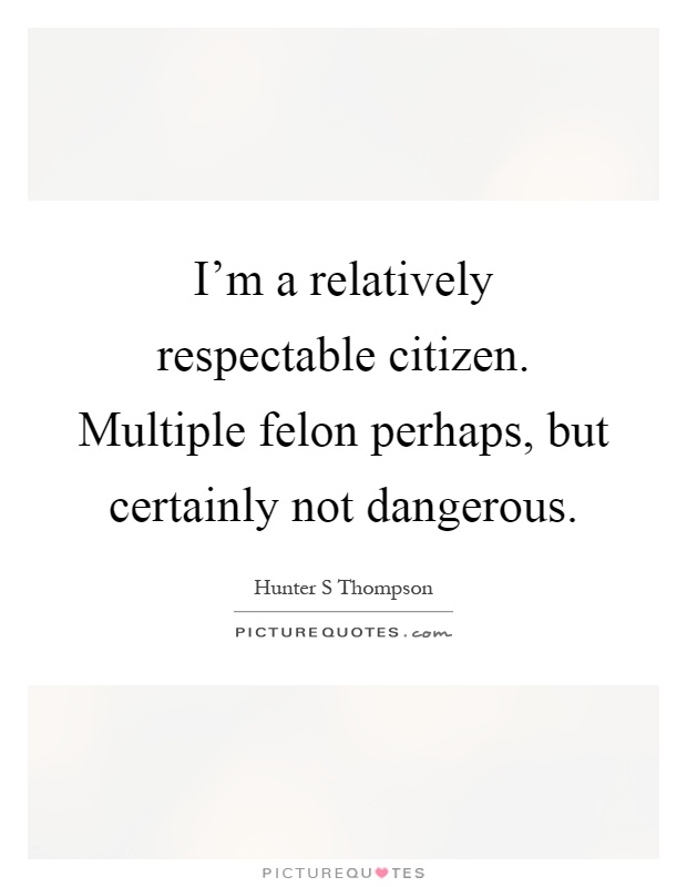 im-a-relatively-respectable-citizen-multiple-felon-perhaps-but-certainly-not-dangerous-quote-1 (1).jpg